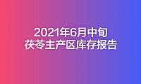 2021年6月中旬茯苓主产区库存报告(第3期)